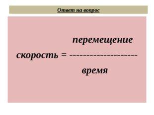 Ответ на вопрос перемещение скорость = -------------------- время