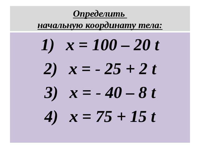 Определить начальную координату тела: x = 100 – 20 t x = - 25 + 2 t x = - 40...