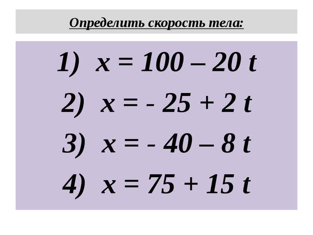 Определить скорость тела: x = 100 – 20 t x = - 25 + 2 t x = - 40 – 8 t x = 75...