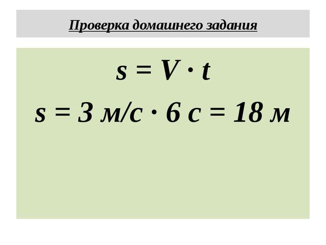 Проверка домашнего задания s = V · t s = 3 м/с · 6 с = 18 м