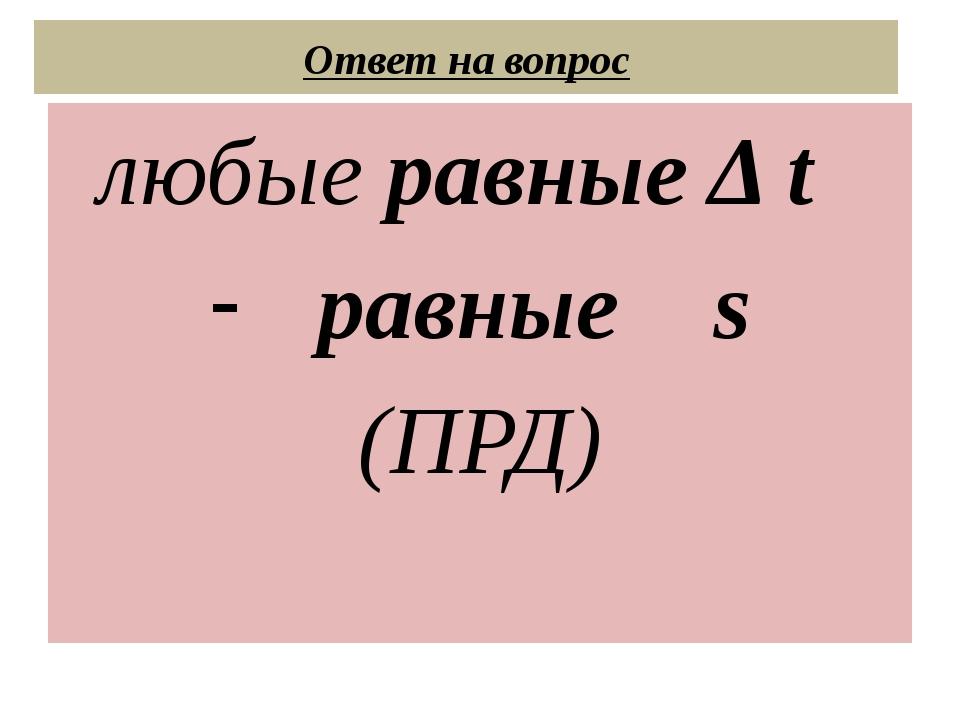 Ответ на вопрос любые равные Δ t равные s (ПРД)