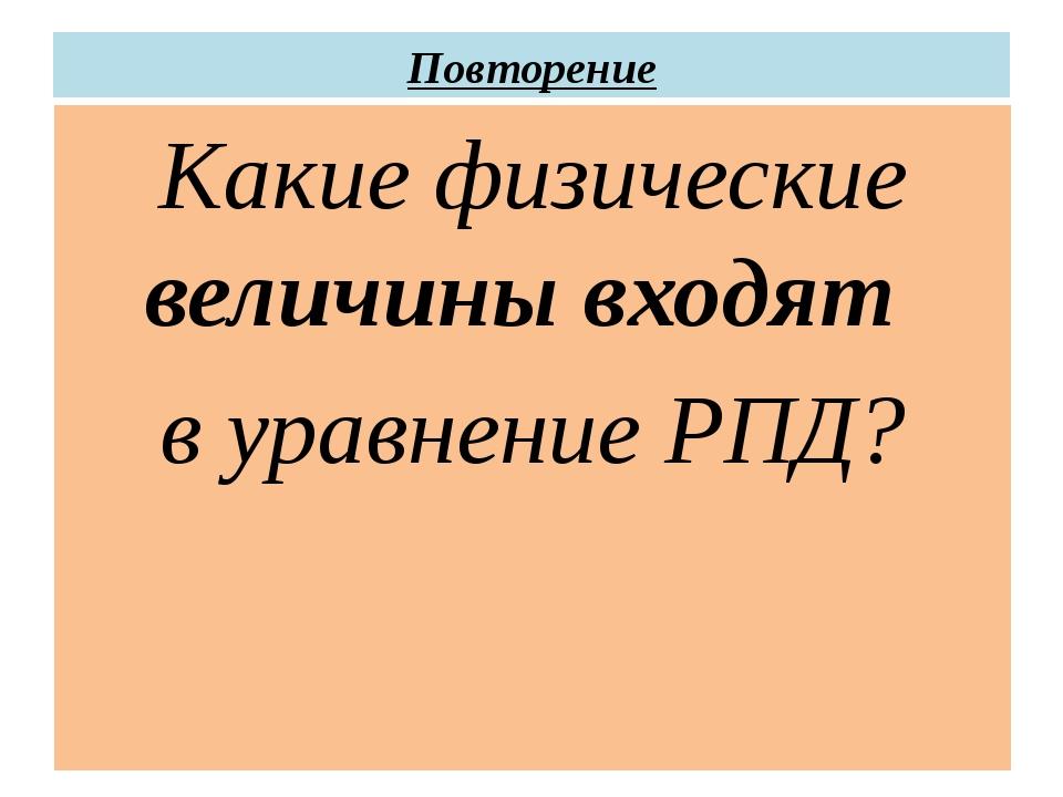Повторение Какие физические величины входят в уравнение РПД?