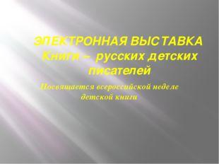 ЭЛЕКТРОННАЯ ВЫСТАВКА Книги – русских детских писателей Посвящается всероссийс