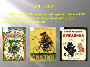 88 ЛЕТ «Чудо дерево», «Путаница» и «Телефон» созданы в 1926 году и образуют