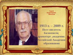 Сергей Владимирович Михалков 1913 г. – 2009 г. Поэт писатель баснописец драм