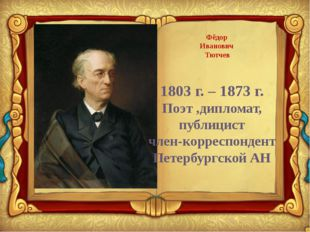 Фёдор Иванович Тютчев 1803 г. – 1873 г. Поэт ,дипломат, публицист член-корре