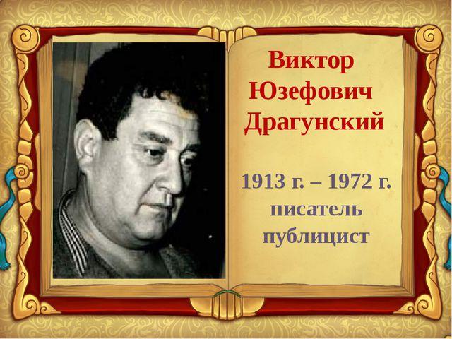 Виктор Юзефович Драгунский 1913 г. – 1972 г. писатель публицист