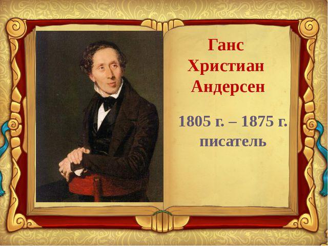 Ганс Христиан Андерсен 1805 г. – 1875 г. писатель