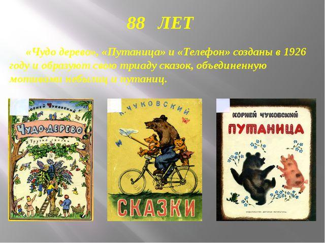 88 ЛЕТ «Чудо дерево», «Путаница» и «Телефон» созданы в 1926 году и образуют...