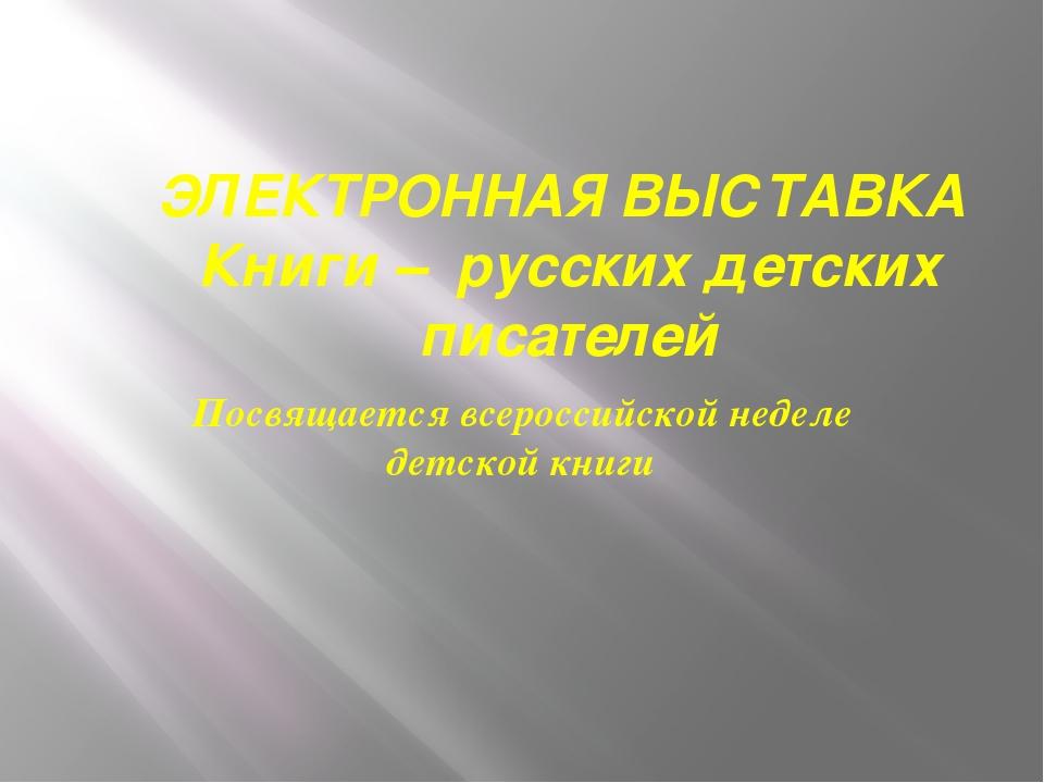 ЭЛЕКТРОННАЯ ВЫСТАВКА Книги – русских детских писателей Посвящается всероссийс...