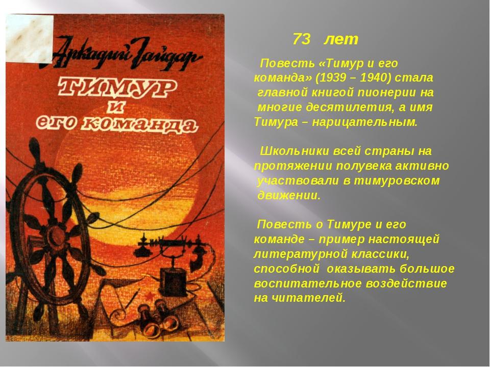 73 лет Повесть «Тимур и его команда» (1939 – 1940) стала главной книгой пионе...