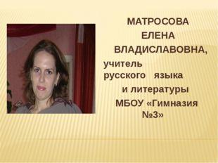 МАТРОСОВА ЕЛЕНА ВЛАДИСЛАВОВНА, учитель русского языка и литературы МБОУ «Гим