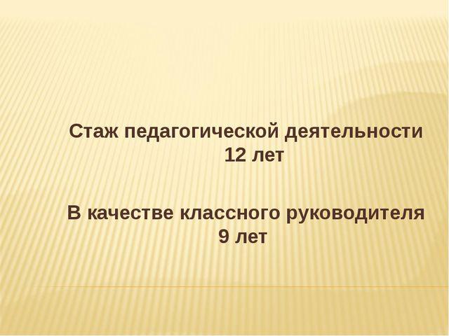 Стаж педагогической деятельности 12 лет В качестве классного руководителя 9...