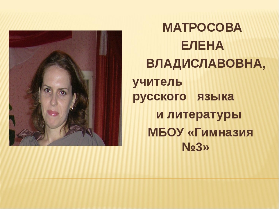 МАТРОСОВА ЕЛЕНА ВЛАДИСЛАВОВНА, учитель русского языка и литературы МБОУ «Гим...