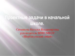 Проектные задачи в начальной школе. Ситникова Наталья Владимировна руководите