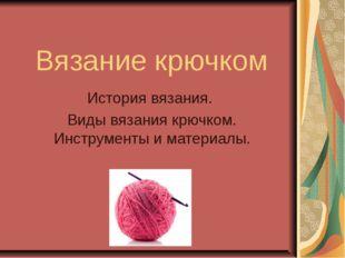 Вязание крючком История вязания. Виды вязания крючком. Инструменты и материалы.