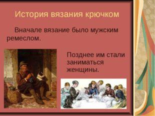 История вязания крючком Позднее им стали заниматься женщины. Вначале вязание