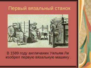 Первый вязальный станок В 1589 году англичанин Уильям Ли изобрел первую вязал