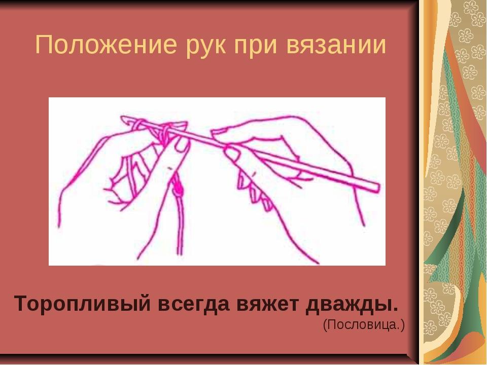 Положение рук при вязании Торопливый всегда вяжет дважды. (Пословица.)