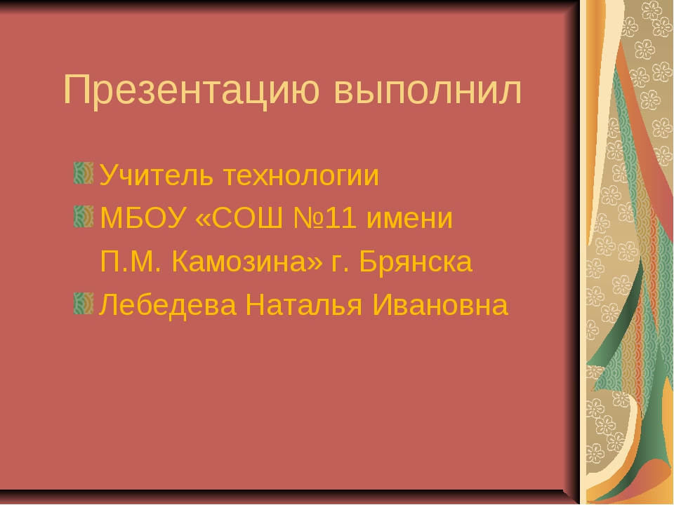 Презентацию выполнил Учитель технологии МБОУ «СОШ №11 имени П.М. Камозина» г....