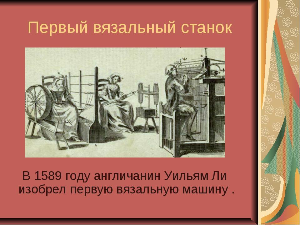 Первый вязальный станок В 1589 году англичанин Уильям Ли изобрел первую вязал...