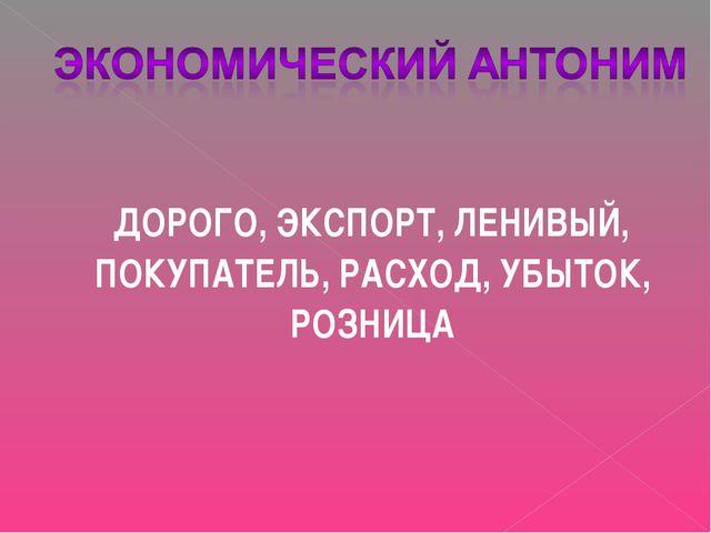 ДОРОГО, ЭКСПОРТ, ЛЕНИВЫЙ, ПОКУПАТЕЛЬ, РАСХОД, УБЫТОК, РОЗНИЦА