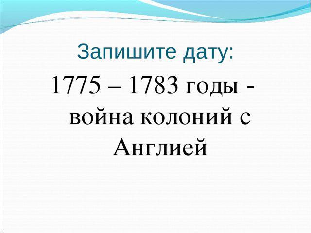 Запишите дату: 1775 – 1783 годы - война колоний с Англией
