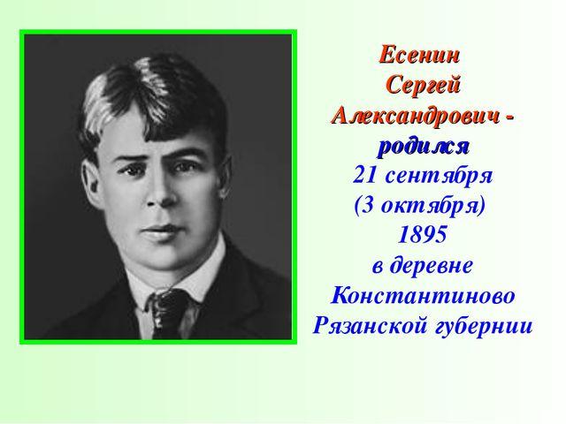 Есенин Сергей Александрович - родился 21 сентября (3 октября) 1895 в деревне...