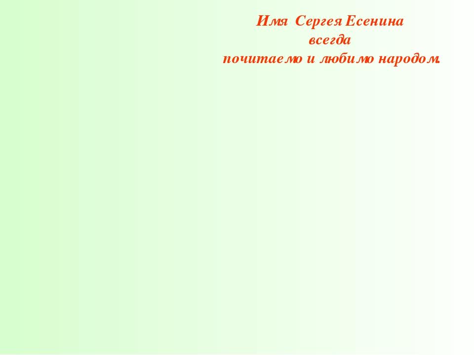 Имя Сергея Есенина всегда почитаемо и любимо народом.