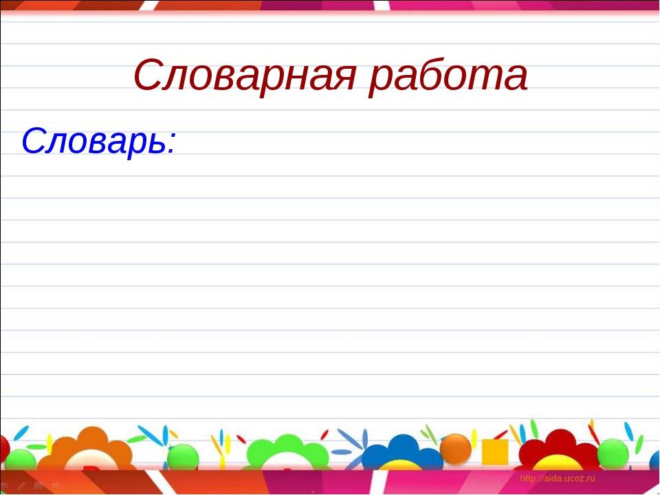 Словарная работа Словарь: