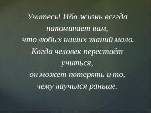 Учитесь! Ибо жизнь всегда напоминает нам, что любых наших знаний мало. Когда