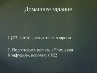 1.§22, читать, отвечать на вопросы. 2. Подготовить рассказ «Чему учил Конфуци