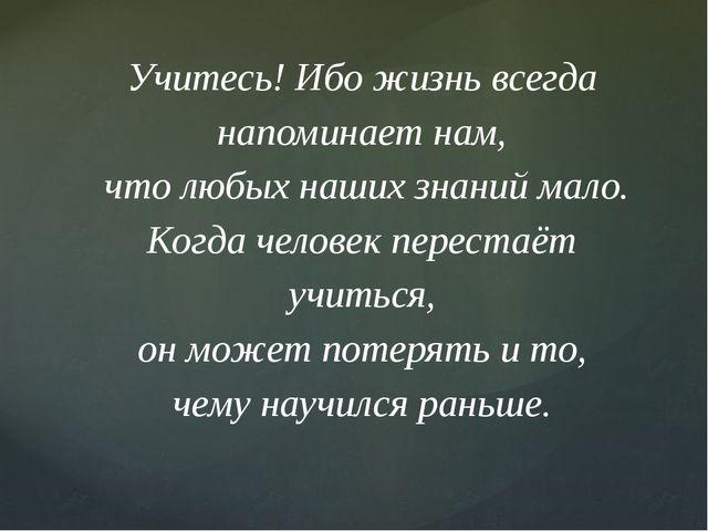 Учитесь! Ибо жизнь всегда напоминает нам, что любых наших знаний мало. Когда...