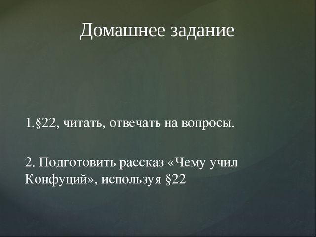 1.§22, читать, отвечать на вопросы. 2. Подготовить рассказ «Чему учил Конфуци...