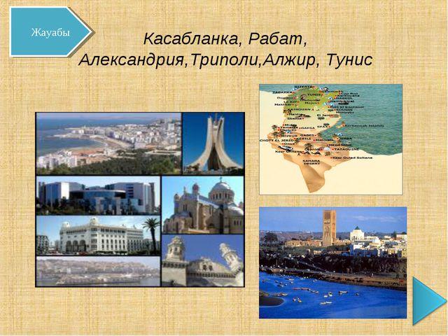Касабланка, Рабат, Александрия,Триполи,Алжир, Тунис Жауабы
