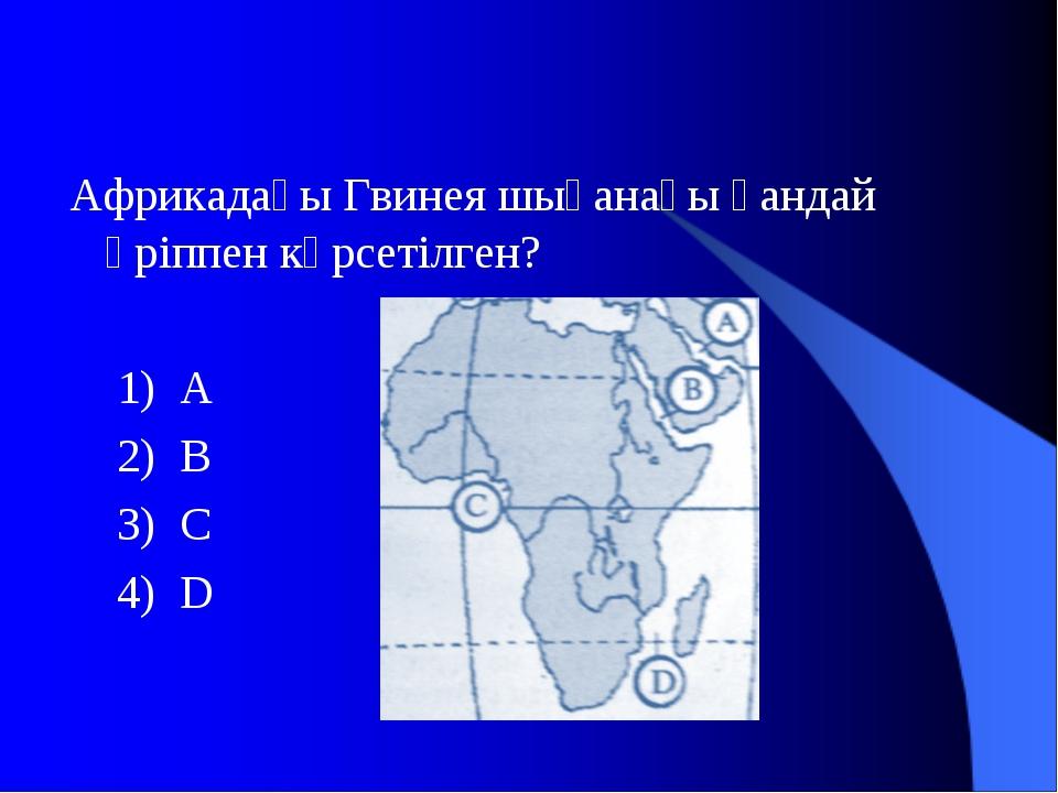 Африкадағы Гвинея шығанағы қандай әріппен көрсетілген? 1) А 2) В 3) С 4) D