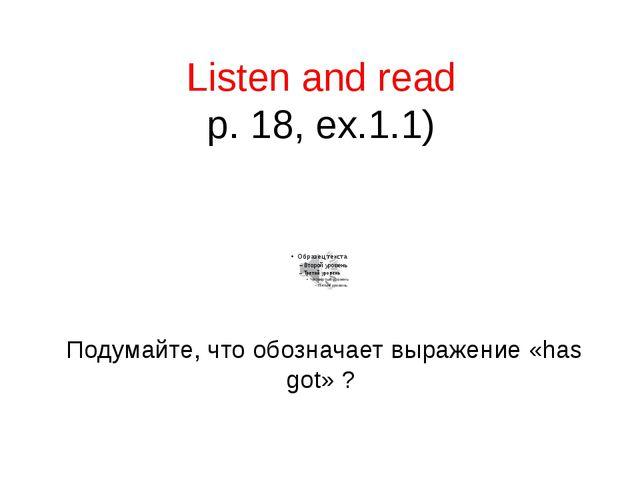 Listen and read p. 18, ex.1.1) Подумайте, что обозначает выражение «has got» ?