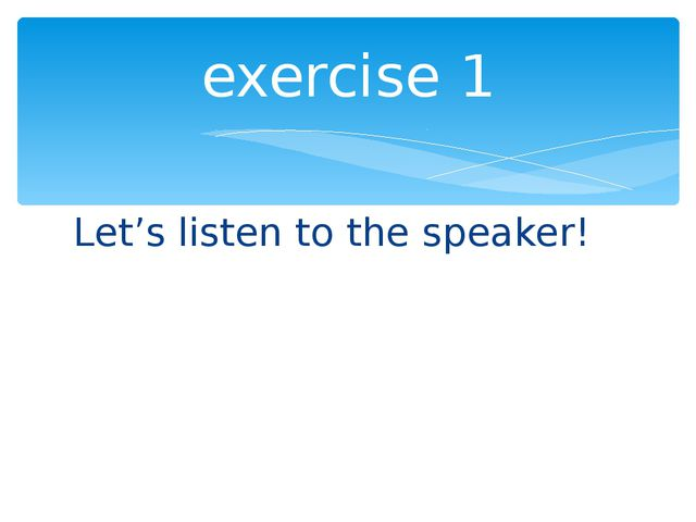Let's listen to the speaker! exercise 1
