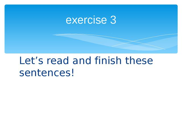 Let's read and finish these sentences! exercise 3