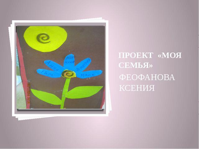 ПРОЕКТ «МОЯ СЕМЬЯ» ФЕОФАНОВА КСЕНИЯ