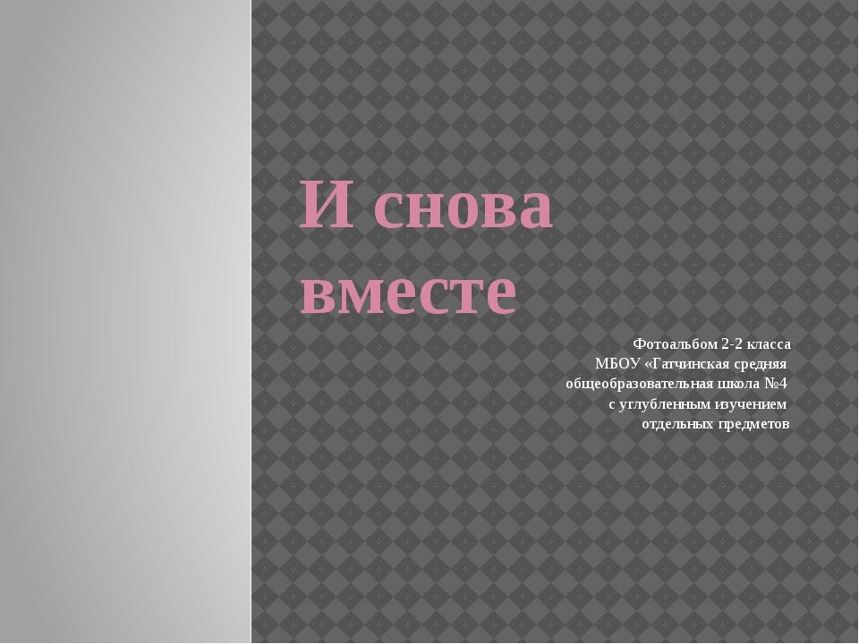 И снова вместе Фотоальбом 2-2 класса МБОУ «Гатчинская средняя общеобразовател...