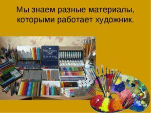 Мы знаем разные материалы, которыми работает художник.