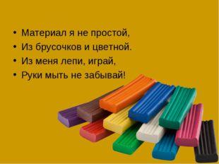 Материал я не простой, Из брусочков и цветной. Из меня лепи, играй, Руки мыть