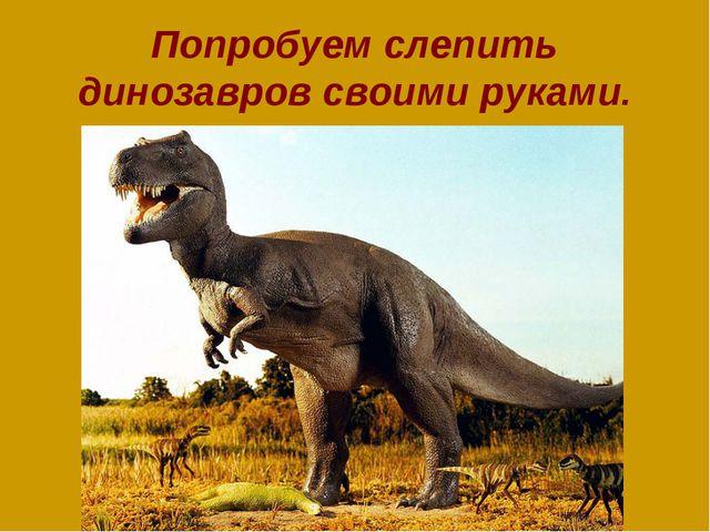 Попробуем слепить динозавров своими руками.