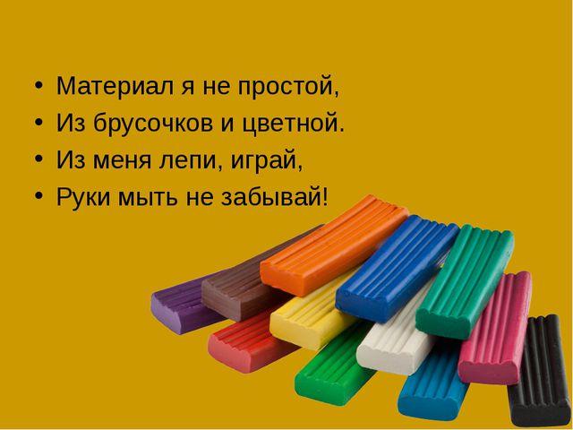 Материал я не простой, Из брусочков и цветной. Из меня лепи, играй, Руки мыть...