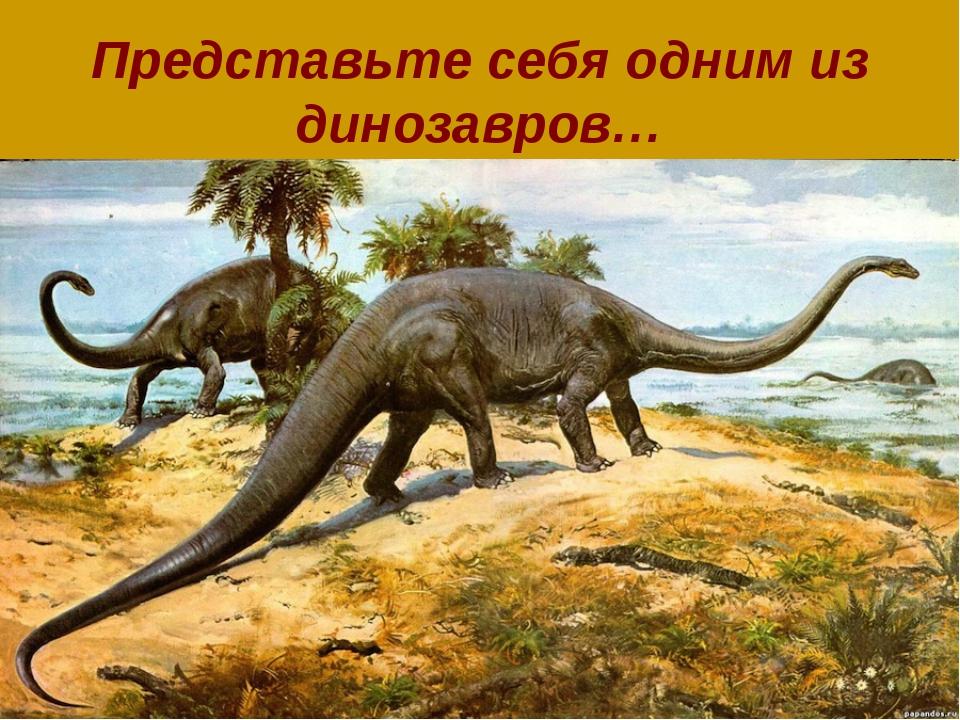 Представьте себя одним из динозавров…