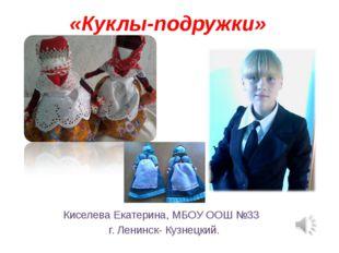 «Куклы-подружки» Киселева Екатерина, МБОУ ООШ №33 г. Ленинск- Кузнецкий.