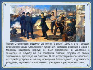 Павел Степанович родился 23 июня (5 июля) 1802 г. в с. Городок Вяземского уез