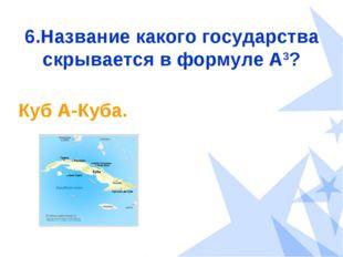 6.Название какого государства скрывается в формуле А3? Куб А-Куба.