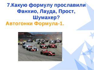 7.Какую формулу прославили Фанхио, Лауда, Прост, Шумахер? Автогонки Формула-1.